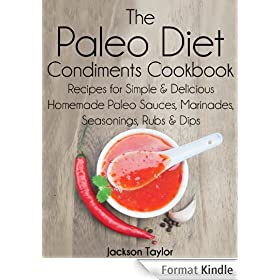 The Paleo Diet Condiments Cookbook: Recipes for Simple and Delicious Homemade Paleo Sauces, Marinades, Seasonings, Rubs and Dips (English Edition)