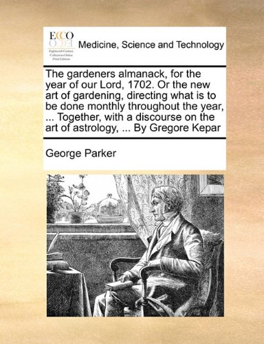 The gardeners almanack, for the year of our Lord, 1702. Or the new art of gardening, directing what is to be done monthly throughout the year, ... ... on the art of astrology, ... By Gregore Kepar