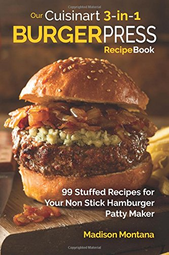 Our Cuisinart 3-in-1 Burger Press Cookbook: 99 Stuffed Recipes for Your Non Stick Hamburger Patty Maker (Burgers, Stuffed Burgers & Sliders for Your Entertainment!) (Volume 1) (Cuisinart Hamburger Press compare prices)