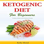 The Ketogenic Diet for Beginners: The Basics of Ketosis and a Collection of Recipes | Kelly Meral