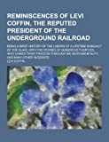 Reminiscences of Levi Coffin, the Reputed President of the Underground Railroad; Being a Brief History of the Labors of a Lifetime in Behalf of the SL