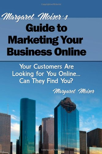 Margaret Moiser'S Guide To Marketing Your Business Online: Your Customers Are Looking For You Online... Can They Find You?