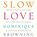 Slow Love: How I Lost My Job, Put On My Pajamas & Found Happiness (       UNABRIDGED) by Dominique Browning Narrated by Dominique Browning