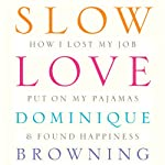 Slow Love: How I Lost My Job, Put On My Pajamas & Found Happiness | Dominique Browning