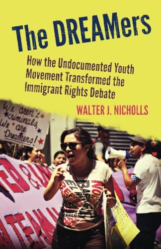 The the Dreamers: How the Undocumented Youth Movement Transformed the Immigrant Rights Debate