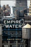 David Soll Empire of Water: An Environmental and Political History of the New York City Water Supply