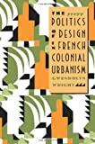 The Politics of Design in French Colonial Urbanism (0226908488) by Wright, Gwendolyn