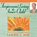 Forgiveness & Loving the Inner Child  by Louise L. Hay Narrated by Louise L. Hay