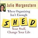 When Organizing Isn't Enough: SHED Your Stuff, Change Your Life Audiobook by Julie Morgenstern Narrated by Karen White