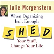 When Organizing Isn't Enough: SHED Your Stuff, Change Your Life | [Julie Morgenstern]
