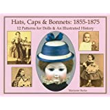 Hats, Caps & Bonnets: 1855-1875: 12 Patterns for Dolls & an Illustrated History