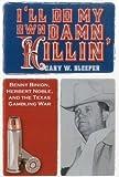 I'll Do My Own Damn Killin': Benny Binion, Herbert Noble, and the Texas Gambling War
