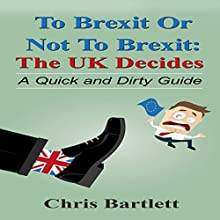 To Brexit or Not to Brexit: The Quick and Dirty Guide to the UK's Brexit Vote Audiobook by Chris Bartlett Narrated by Ian Russell
