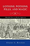 img - for Lotions, Potions, Pills, and Magic: Health Care in Early America by Elaine G. Breslaw (2012-10-15) book / textbook / text book
