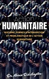 Action Humanitaire: (Histoire, formes d'intervention et probl�matique de l'action humanitaire) (French Edition)