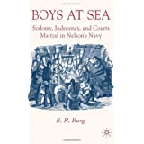 Boys at Sea: Sodomy, Indecency, and Courts Martial in Nelson's Navyby Professor B.R. Burg