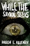While the Savage Sleeps by Andrew E Kaufman