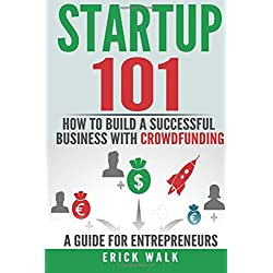 Startup 101: How to Build a Successful Business With Crowdfunding. a Guide for Entrepreneurs.