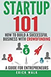 Startup 101 - How to Build a Successful Business with Crowdfunding. A Guide for Entrepreneurs. (Crowdfunding, Startup, Small Businesses)