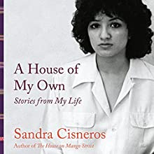 A House of My Own: Stories from My Life (       UNABRIDGED) by Sandra Cisneros Narrated by Sandra Cisneros
