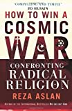 img - for How to Win a Cosmic War: Confronting Radical Religion by Aslan. Reza ( 2010 ) Paperback book / textbook / text book