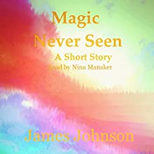 Magic Never Seen: A Short Story (       UNABRIDGED) by James Johnson Narrated by Nina Mansker