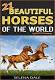 21 Beautiful Horses Of The World: Extraordinary Animal Photos & Facinating Fun Facts For Kids (Weird & Wonderful Animals - Book 6)