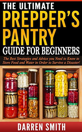 Survival: The Ultimate PREPPERS PANTRY Guide for Beginners: Survival - The Best Strategies and Advice You Need to Know to Store Food and Water in Order to Survive a Disaster! by Darren Smith