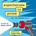 Superheroes in Prose, Volume Two: The Ballad of M Audiobook by Sevan Paris Narrated by Bryan Reid