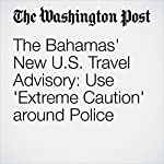 The Bahamas' New U.S. Travel Advisory: Use 'Extreme Caution' around Police | Aaron C. Davis
