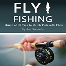 Fly Fishing: Guide of 50 Tips to Catch Fish with Flies Audiobook by Joe Steender Narrated by Dave Wright