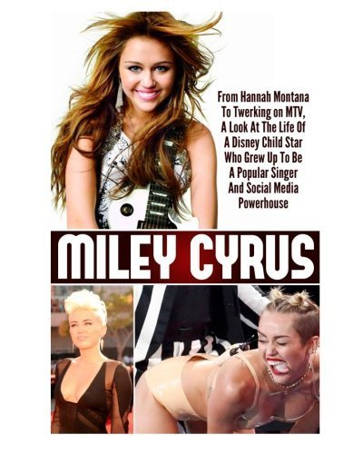 Miley Cyrus: From Hannah Montana To Twerking on MTV, A Look At The Life Of A Disney Child Star Who Grew Up To Be A Popular Singer And Social Media Powerhouse by Ace McCloud (2014-06-11)