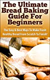 The Ultimate Bread baking Guide For Beginners: The Easy & Best Ways To Make Fresh Healthy Bread From Scratch To Finish (Bread Recipes, Bread and Wine, ... Healthy Breads, Cooking, Homemade, Recipes)