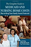 The Complete Guide to Medicaid and Nursing Home Costs: How to Keep Your Family Assets Protected - Up to Date Medicaid Secrets You Need to Know