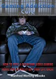 Gaming Addiction Cure: How To Spot and Overcome Video Gaming Addiction and Finally Get Your Life Back (Addiction Recovery, Addictions, Video Game Addiction, Online Gaming Addiction, Internet Addiction)