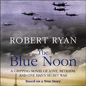 The Blue Noon: A Gripping Novel of Love, Betrayal, and One Man's Secret War | [Robert Ryan]
