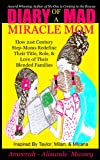 Diary of A Mad MIRACLEmom : How 21st Century Step-Moms Redefine Their Title, Role, and Love of Their Blended Families