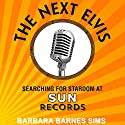 The Next Elvis: Searching for Stardom at Sun Records Audiobook by Barbara Barnes Sims Narrated by Lee Ann Howlett