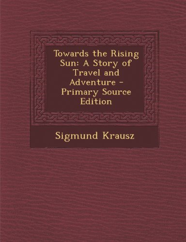 Towards the Rising Sun: A Story of Travel and Adventure - Primary Source Edition