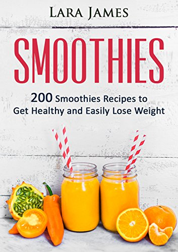SMOOTHIES: 200 Smoothies Recipes to Get Healthy and Easily Lose Weight: Vegan, Smoothies For Weight Loss, Detox...
