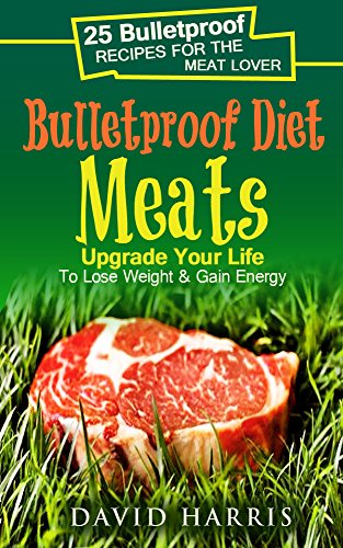 Bulletproof Diet Meats : Upgrade Your Life To Lose Weight & Gain Energy: 25 Bulletproof Recipes For The Meat Lover by David Harris
