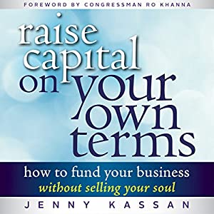 Raise Capital on Your Own Terms: How to Fund Your Business Without Selling Your Soul Hörbuch von Jenny Kassan Gesprochen von: Natalie Hoyt
