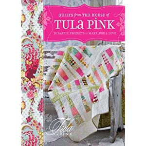 Quilts from the House of Tula Pink: 20 Fabric Projects to Make, Use and Love