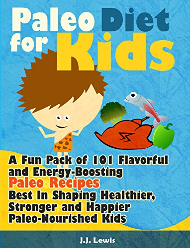 Paleo Diet For Kids: A Fun Pack of 101 Flavorful and Energy-Boosting Paleo Recipes Best In Shaping Healthier, Stronger and Happier Paleo-Nourished Kids by J.J. Lewis