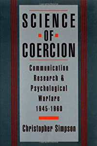 Science of Coercion Communication Research and Psychological Warfare, 1945-1960  - Christopher Simpson