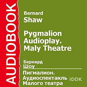 Pygmalion (Dramatized): Maly Theatre Audioplay | [George Bernard Shaw]
