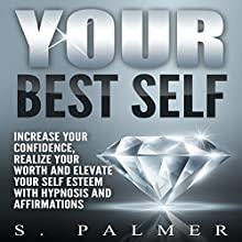 Your Best Self: Increase Your Confidence, Realize Your Worth and Elevate Your Self Esteem with Hypnosis and Affirmations Speech by S. Palmer Narrated by  SereneDream Studios