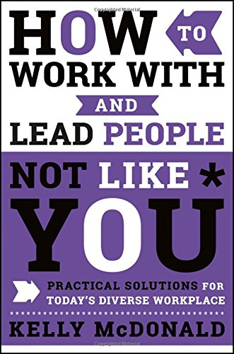 How to Work With and Lead People Not Like You: Practical Solutions for Today's Diverse Workplace [McDonald, Kelly] (Tapa Dura)