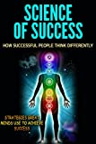 Science of Success: How Successful People Think Differently - Strategies Great Minds Use to Achieve Success (Success Secrets, Success Principles, Success Tips)