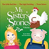 My Sister's Stories Volume 1, The Little Red Hen, The Ugly Duckling, and Three Sisters
